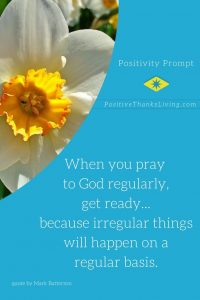 Pray regularly to God - irregular things will happen on a regular basis.