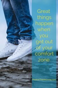 Great things happen when you get out of your comfort zone - Positive Thanksliving