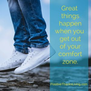 Get things happen when you get out of your comfort zone - PositiveThanksLiving