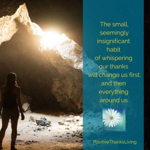 The small, seemingly insignificant habit of whispering our thanks will change us first, and then everything around us.