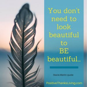 You don't need to look beautiful to BE beautiful.