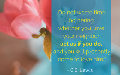 Act as if you love your neighbor.
