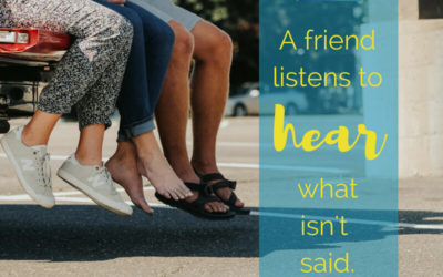 Listen to hear what isn't said – be a friend.