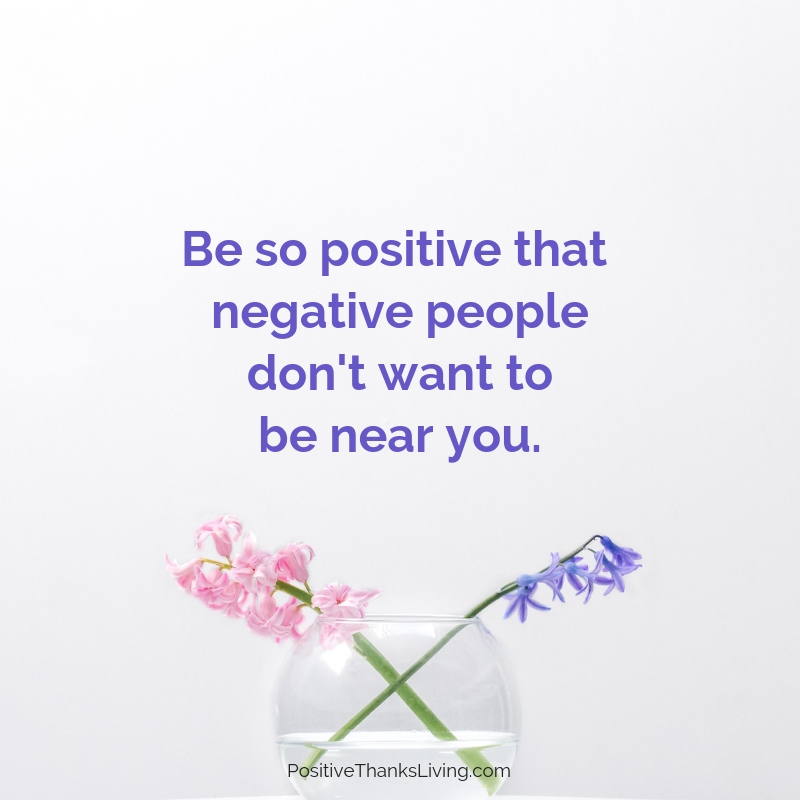 Want more positive people in your life? Be so positive that negative people don't want to be around you