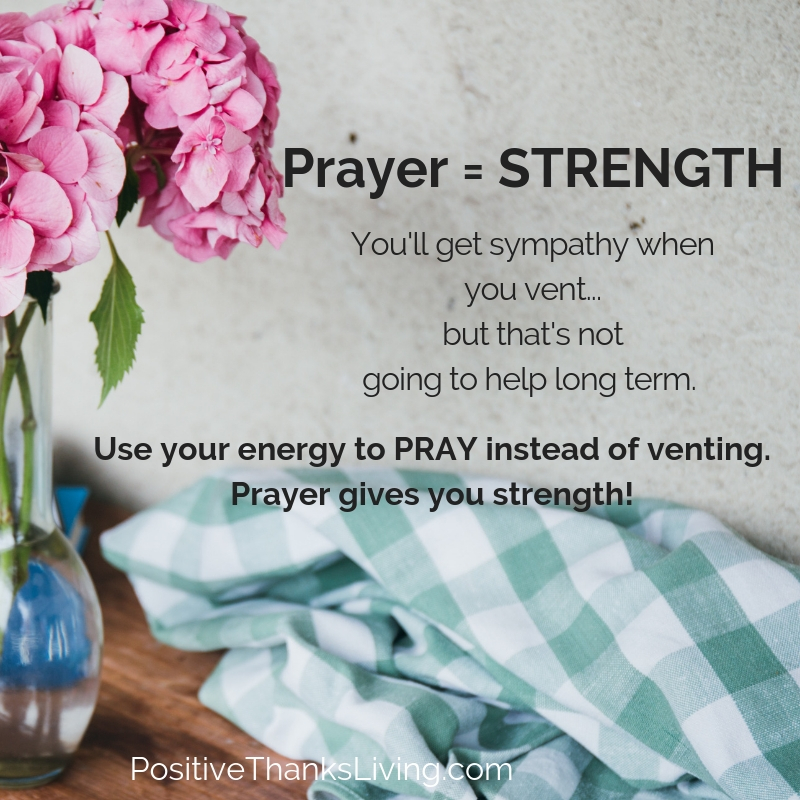 Prayer provides strength - Venting might get you some short term sympathy but praye builds strength.