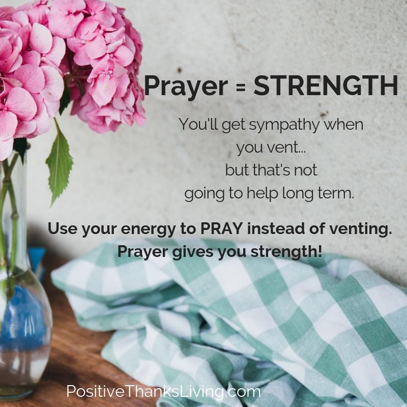 Prayer provides strength - Venting might get you some short term sympathy but praye builds strength.
