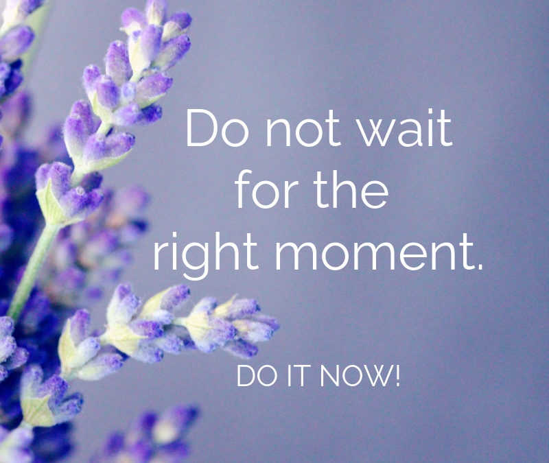 Do not wait for the right moment. Do it now.