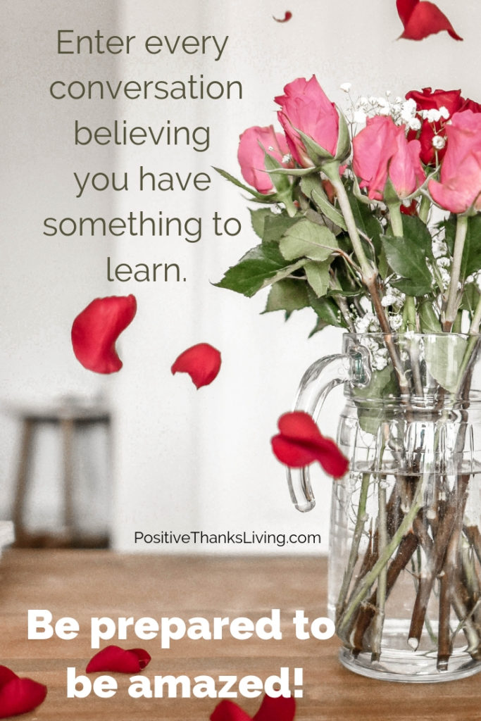 Listen to people - enter every conversation believing you have something to learn. Then be prepared to be amazed.